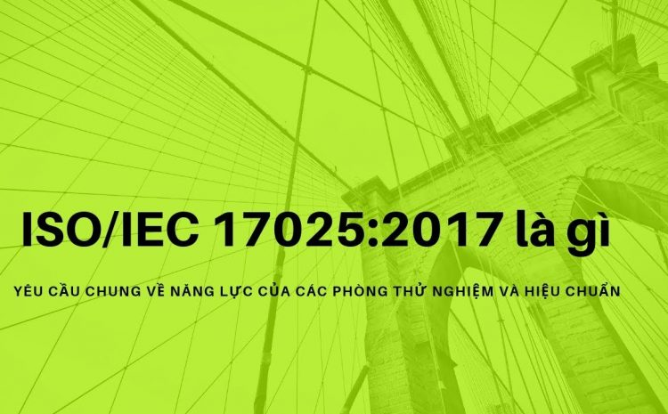 Tiêu chuẩn ISO 17025 là gì? Các phiên bản ISO/ IEC 17025